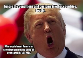 Ignore the conditions and customs in other countries. Loudly.