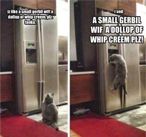 iz like a small gerbil wiff a dollop of whip creem, plz. fanku.