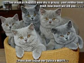 ♫♪Yoo mayk us HappEEE wen sky is grayyy.. yool nebbur knos DEAR, how much we LUB yoo... ♪♫♪  ♫Pleez dont tayyyk our Sylvia a WAYYY♪♪