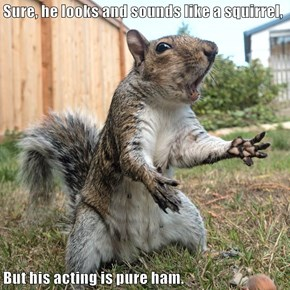 Sure, he looks and sounds like a squirrel,  But his acting is pure ham.
