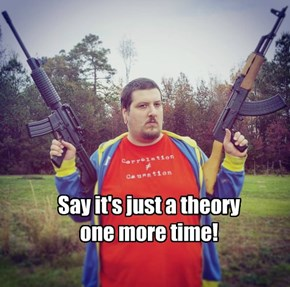 Say it's just a theory  one more time!