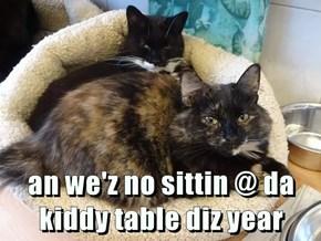 an we'z no sittin @ da kiddy table diz year