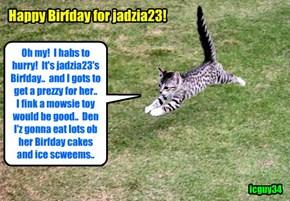 I habs a bery big Happy Birfday wish for jadzia23.. I hopes yu hab lots ob tasty foods and prezzies dat yu like!