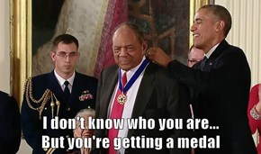 I don't know who you are...                                               But you're getting a medal