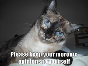 Please keep your moronic opinions to yourself