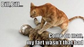 Bill,Bill...  Come on man,                                           my fart wasn't that bad