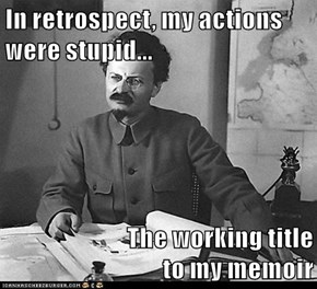 In retrospect, my actions were stupid...  The working title                            to my memoir