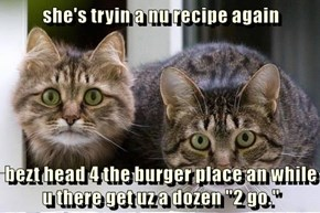 "she's tryin a nu recipe again   bezt head 4 the burger place an while u there get uz a dozen ""2 go."""