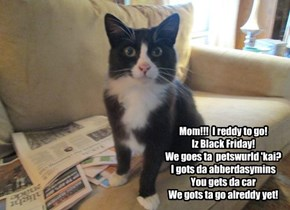 Mom!!!  I reddy to go! Iz Black Friday! We goes ta  petswurld 'kai? I gots da abberdasymins You gets da car  We gots ta go alreddy yet!