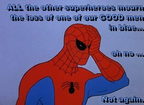 ALL the other superheroes mourn the loss of one of our GOOD men in blue...  oh no ... Not again.