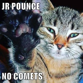 JR POUNCE  NO COMETS