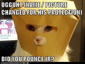 OGGUHT (NAME / PICTURE CHANGED FOR HIS PROTECTION)  DID YOU POUNCE JR?