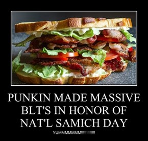 PUNKIN MADE MASSIVE BLT'S IN HONOR OF NAT'L SAMICH DAY