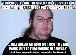 """""""THE PREQUELS ARE THE CINEMATIC EQUIVALENT OF EXCREMENT, DESIGNED FOR PREVERBAL CHILDREN..."""