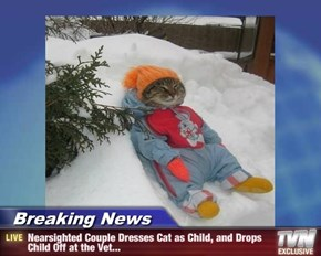 Breaking News - Nearsighted Couple Dresses Cat as Child, and Drops Child Off at the Vet...