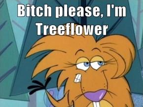 Bitch please, I'm Treeflower