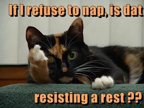 If I refuse to nap, is dat   resisting a rest ??