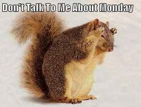 Don't Talk To Me About Monday