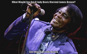 What Would You Get If Judy Davis Married James Brown?  She Would Be Judy Brown