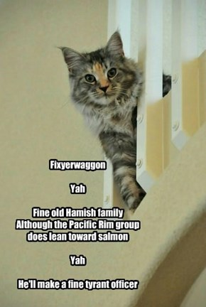 Fixyerwaggon  Yah  Fine old Hamish family Although the Pacific Rim group does lean toward salmon  Yah  He'll make a fine tyrant officer