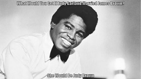 What Would You Get If Judy Garland Married James Brown?  She Would Be Judy Brown