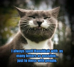 I always spell Hanukkah with  as many letters as possible...      just to mess with people.
