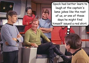 Spock had better learn to laugh at the captain's lame jokes like the rest of us, or one of these days he might find himself issued a red shirt.