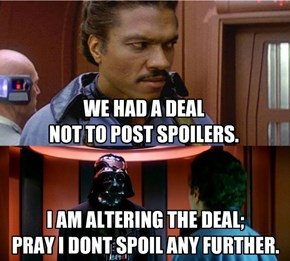WE HAD A DEAL NOT TO POST SPOILERS.