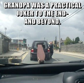 GRANDPA WAS A PRACTICAL JOKER TO THE END-                                AND BEYOND.