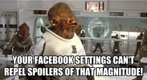 YOUR FACEBOOK SETTINGS CAN'T REPEL SPOILERS OF THAT MAGNITUDE!