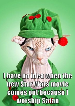 I have no idea when the new Star Wars movie comes out because I worship Satan
