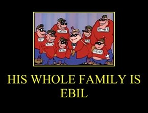 HIS WHOLE FAMILY IS EBIL