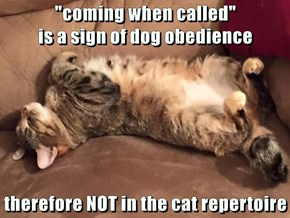 """coming when called""                                                                 is a sign of dog obedience   therefore NOT in the cat repertoire"