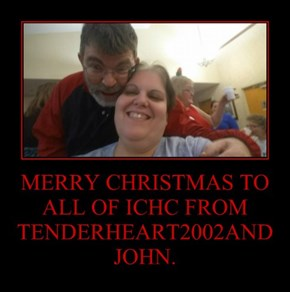 MERRY CHRISTMAS TO ALL OF ICHC FROM TENDERHEART2002AND JOHN.