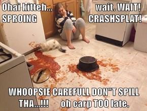 """Ohai kitteh...                         wait. WAIT!  SPROING                              CRASHSPLAT!  WHOOPSIE CAREFULL DON""""T SPILL THA...!!!       oh carp TOO late."""