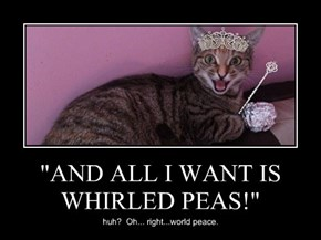 """AND ALL I WANT IS WHIRLED PEAS!"""