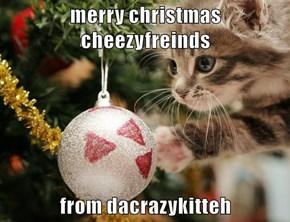 merry christmas cheezyfreinds  from dacrazykitteh