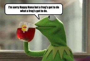 I'm sorry Happy Nana but a frog's got to do what a frog's got to do.