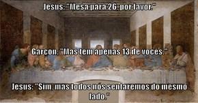 """Jesus: """"Mesa para 26, por favor."""" Garçon: """"Mas tem apenas 13 de vocês."""" Jesus: """"Sim, mas todos nós sentaremos do mesmo lado."""""""