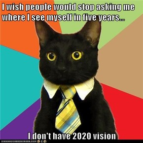 I wish people would stop asking me where I see myself in five years...  I don't have 2020 vision