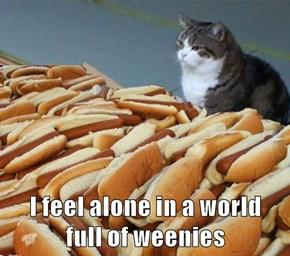 I feel alone in a world                    full of weenies