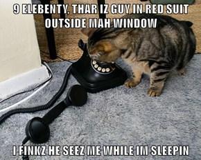 9 ELEBENTY, THAR IZ GUY IN RED SUIT OUTSIDE MAH WINDOW    I FINKZ HE SEEZ ME WHILE IM SLEEPIN
