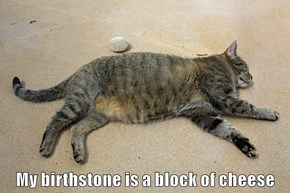 My birthstone is a block of cheese