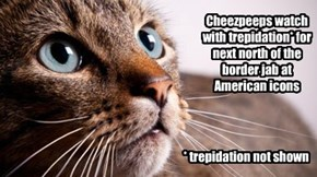 Cheezpeeps watch with trepidation* for next north of the border jab at American icons