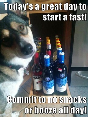 Today's a great day to start a fast!   Commit to no snacks or booze all day!