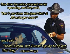 """One time the police stopped me for speeding, and they said, """"Don't you know the speed limit is 55 miles per hour?"""" and I said, """"Yeah, I know, but I wasn't going to be out that long."""""""