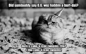 Did sumbuddy say O.G. wuz habbin a burf-dai?