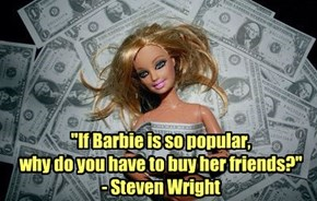 """""""If Barbie is so popular,  why do you have to buy her friends?"""" - Steven Wright"""