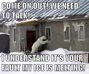 COME ON OUT! WE NEED TO TALK!  I UNDERSTAND IT'S YOUR FAULT MY ICE IS MELTING!