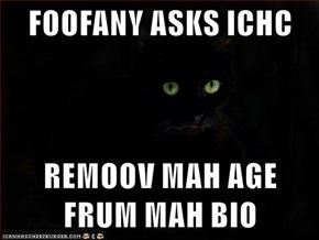 FOOFANY ASKS ICHC  REMOOV MAH AGE FRUM MAH BIO